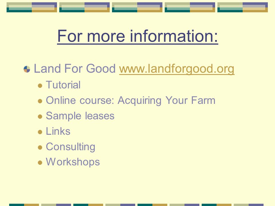 For more information: Land For Good   Tutorial Online course: Acquiring Your Farm Sample leases Links Consulting Workshops