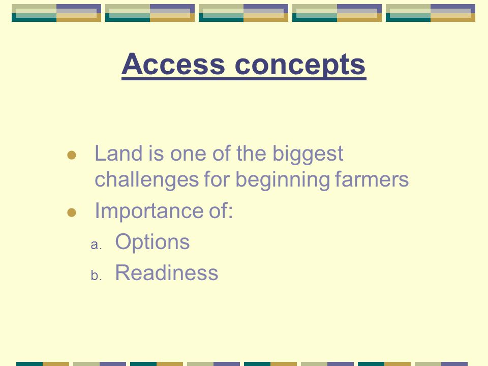 Access concepts Land is one of the biggest challenges for beginning farmers Importance of: a.