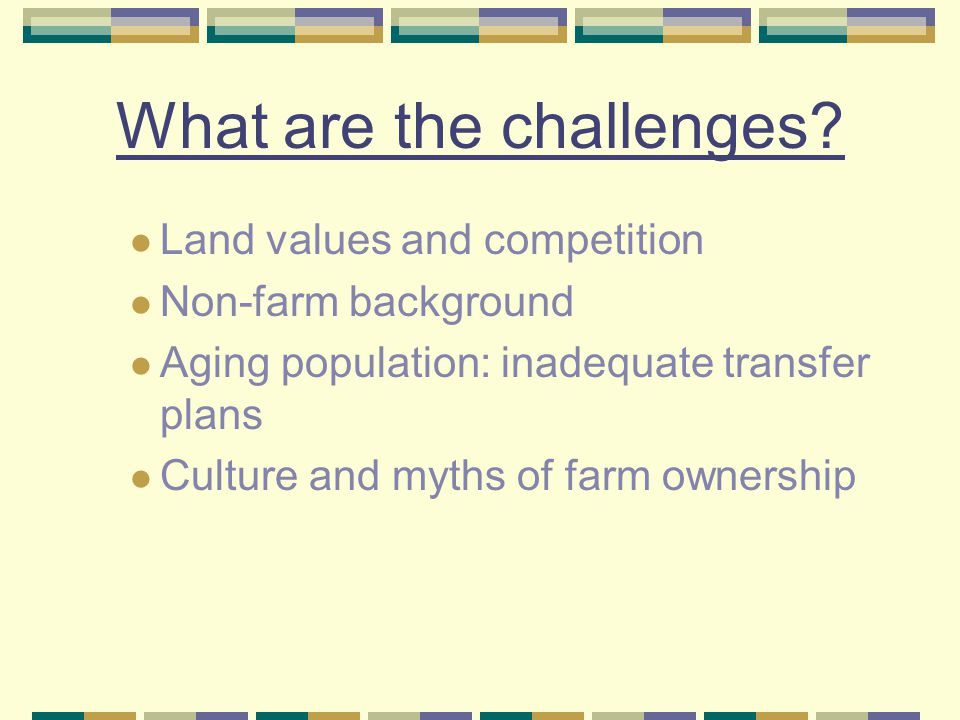 What are the challenges? Land values and competition Non-farm background Aging population: inadequate transfer plans Culture and myths of farm ownersh
