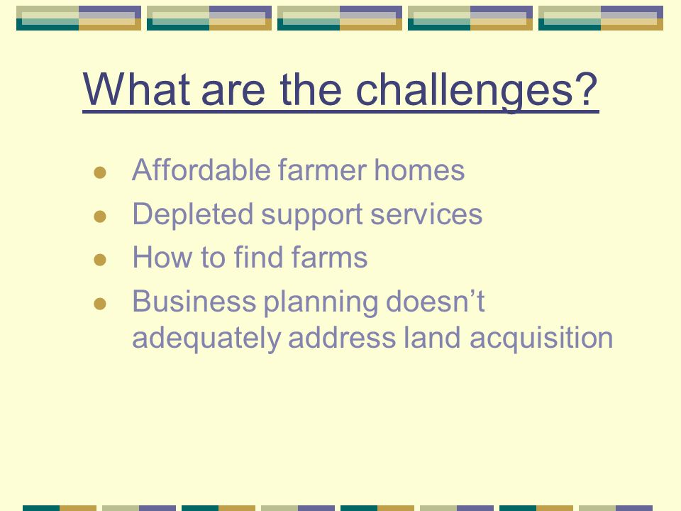 What are the challenges? Affordable farmer homes Depleted support services How to find farms Business planning doesn't adequately address land acquisi