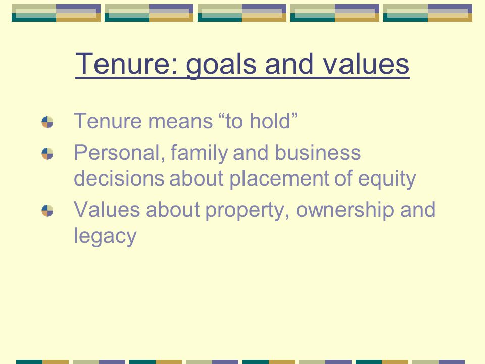 Tenure: goals and values Tenure means to hold Personal, family and business decisions about placement of equity Values about property, ownership and legacy