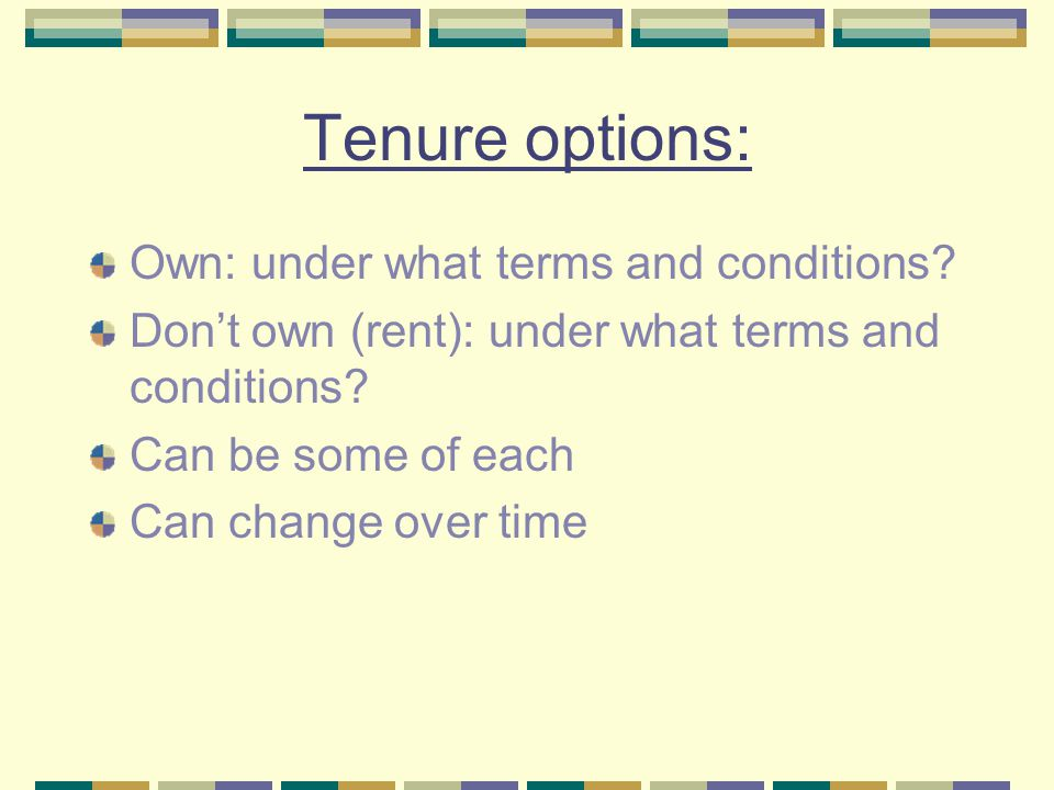 Tenure options: Own: under what terms and conditions? Don't own (rent): under what terms and conditions? Can be some of each Can change over time