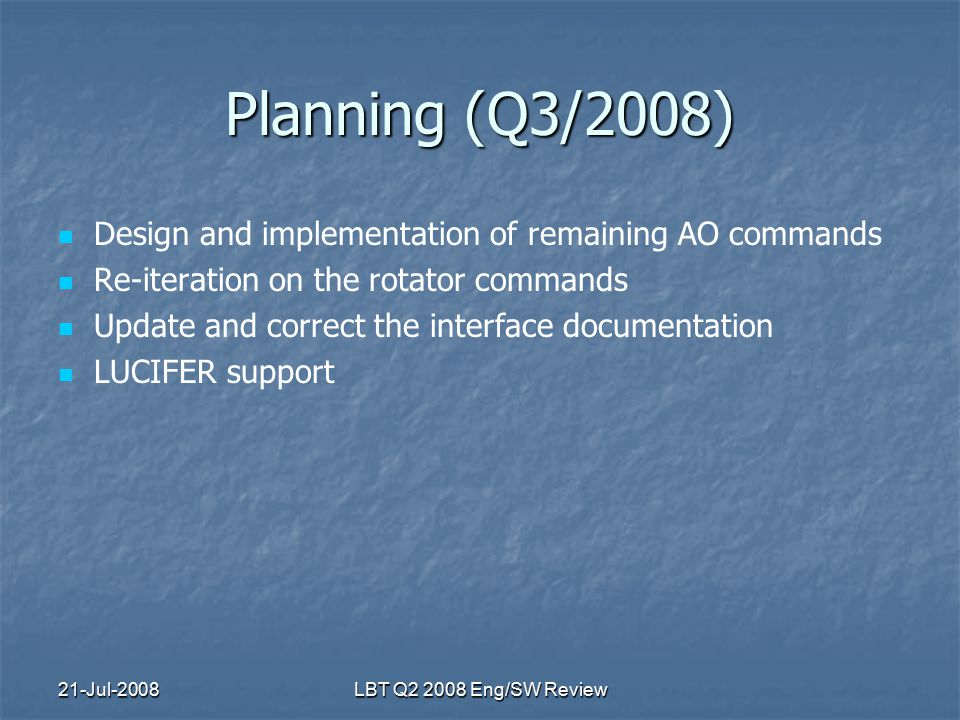 21-Jul-2008LBT Q2 2008 Eng/SW Review Planning (Q3/2008) Design and implementation of remaining AO commands Re-iteration on the rotator commands Update and correct the interface documentation LUCIFER support