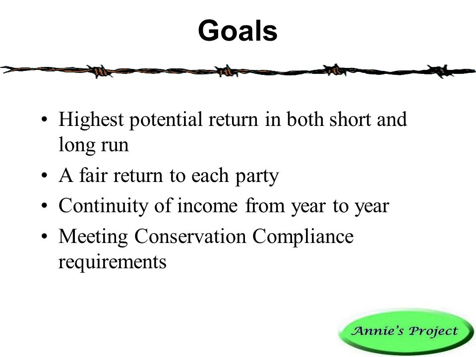 Goals Highest potential return in both short and long run A fair return to each party Continuity of income from year to year Meeting Conservation Compliance requirements Examples: