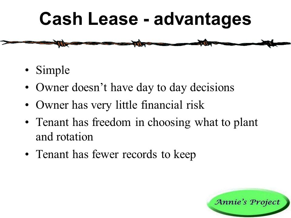 Cash Lease - advantages Simple Owner doesn't have day to day decisions Owner has very little financial risk Tenant has freedom in choosing what to plant and rotation Tenant has fewer records to keep