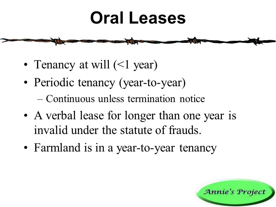 Oral Leases Tenancy at will (<1 year) Periodic tenancy (year-to-year) –Continuous unless termination notice A verbal lease for longer than one year is invalid under the statute of frauds.