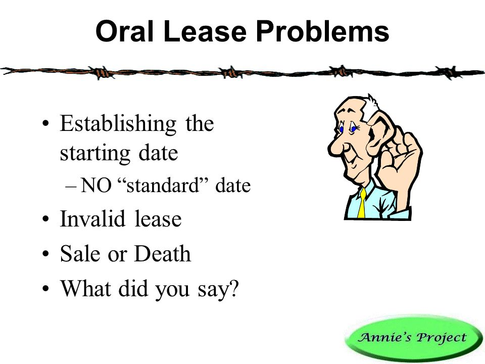 Oral Lease Problems Establishing the starting date –NO standard date Invalid lease Sale or Death What did you say?