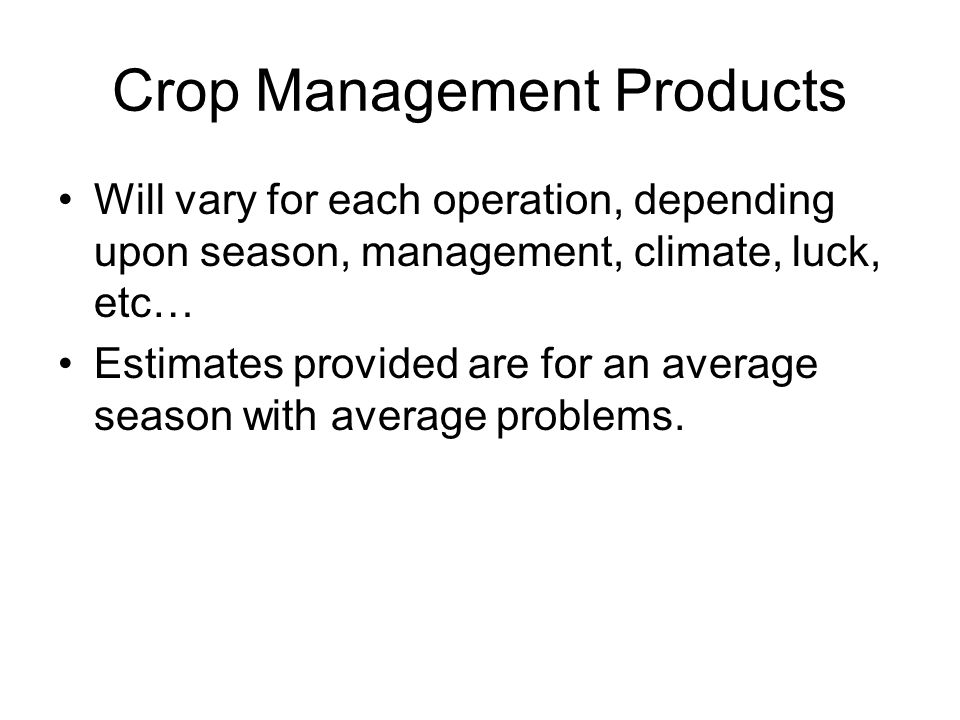 Crop Management Products Will vary for each operation, depending upon season, management, climate, luck, etc… Estimates provided are for an average season with average problems.