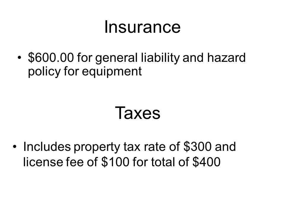 $600.00 for general liability and hazard policy for equipment Insurance Taxes Includes property tax rate of $300 and license fee of $100 for total of $400