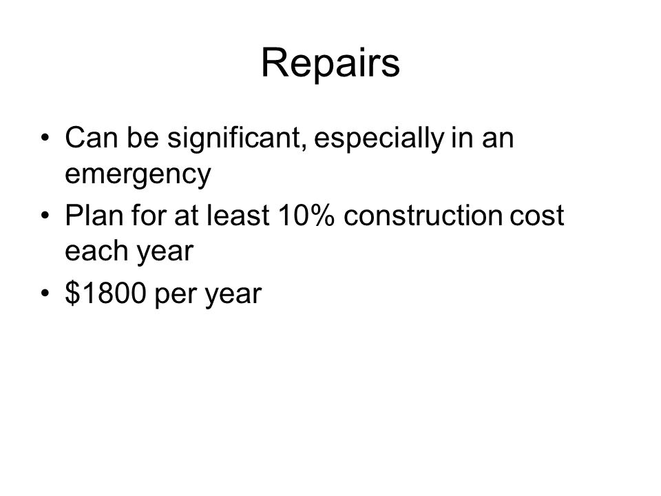 Repairs Can be significant, especially in an emergency Plan for at least 10% construction cost each year $1800 per year
