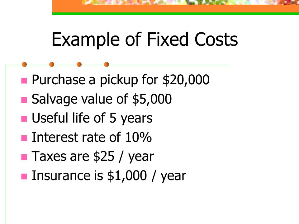 Example of Fixed Costs Purchase a pickup for $20,000 Salvage value of $5,000 Useful life of 5 years Interest rate of 10% Taxes are $25 / year Insurance is $1,000 / year