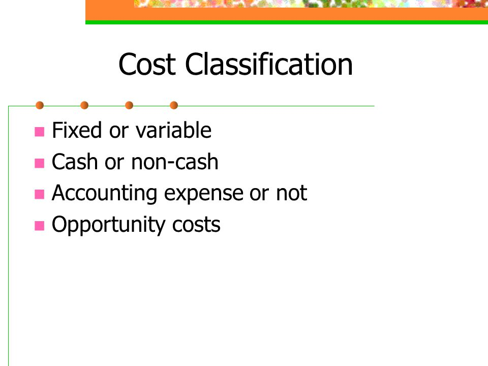 Cost Classification Fixed or variable Cash or non-cash Accounting expense or not Opportunity costs
