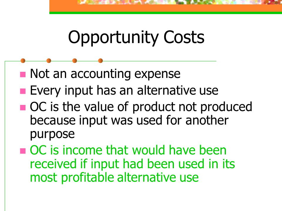 Opportunity Costs Not an accounting expense Every input has an alternative use OC is the value of product not produced because input was used for another purpose OC is income that would have been received if input had been used in its most profitable alternative use