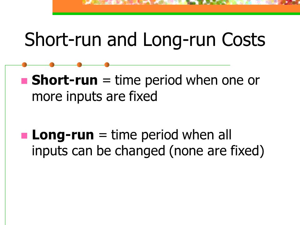 Short-run and Long-run Costs Short-run = time period when one or more inputs are fixed Long-run = time period when all inputs can be changed (none are