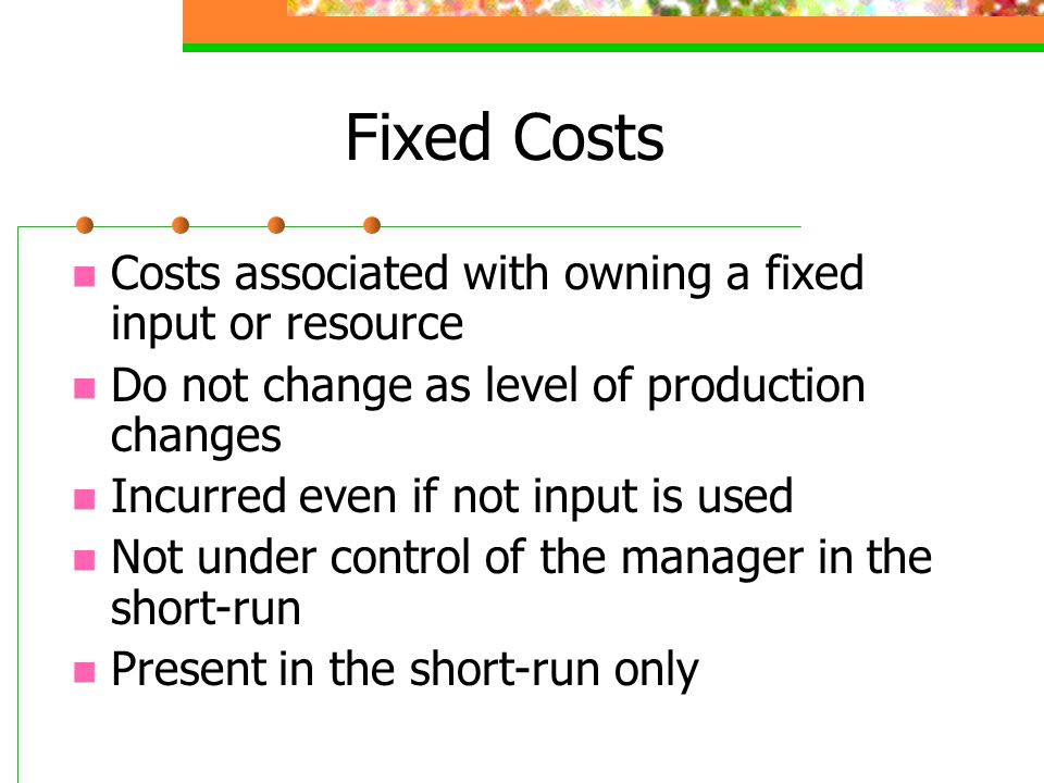 Fixed Costs Costs associated with owning a fixed input or resource Do not change as level of production changes Incurred even if not input is used Not