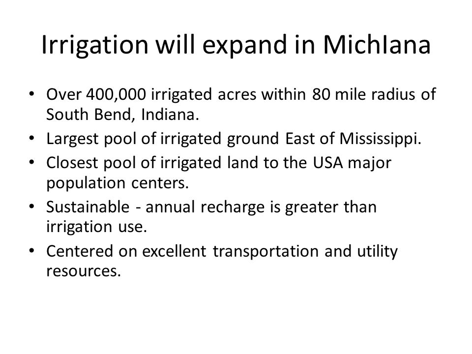 Future of Irrigation in MichIana Higher transport costs increase interest in moving vegetable/food production back to Midwest Higher input cost increase the desire to reduce risk The irrigated west is running out of water Expect expansion in vegetable, seed production and other specialty crops.
