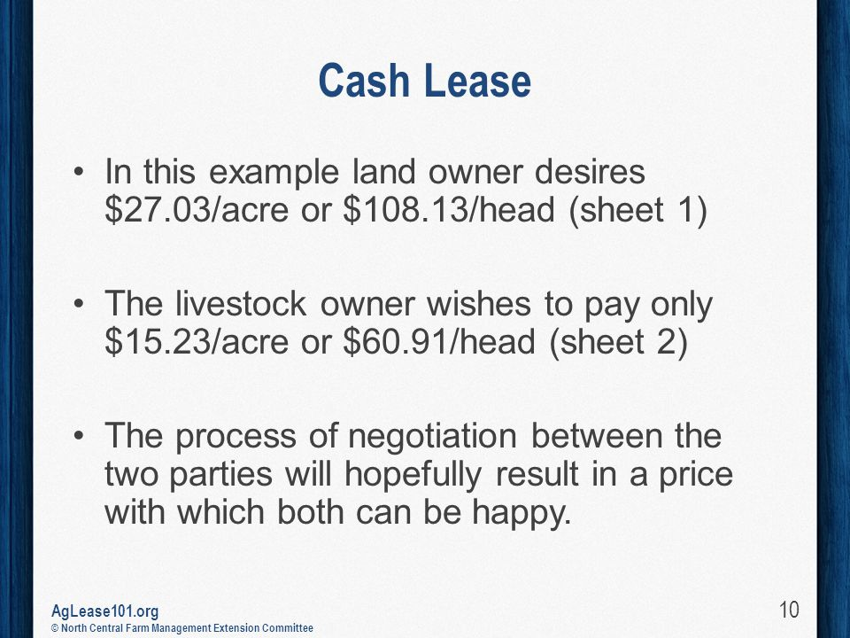 AgLease101.org © North Central Farm Management Extension Committee Cash Lease In this example land owner desires $27.03/acre or $108.13/head (sheet 1) The livestock owner wishes to pay only $15.23/acre or $60.91/head (sheet 2) The process of negotiation between the two parties will hopefully result in a price with which both can be happy.
