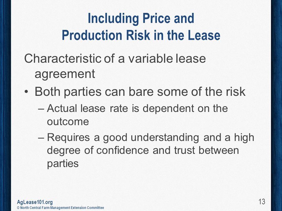 AgLease101.org © North Central Farm Management Extension Committee Including Price and Production Risk in the Lease Characteristic of a variable lease agreement Both parties can bare some of the risk –Actual lease rate is dependent on the outcome –Requires a good understanding and a high degree of confidence and trust between parties 13