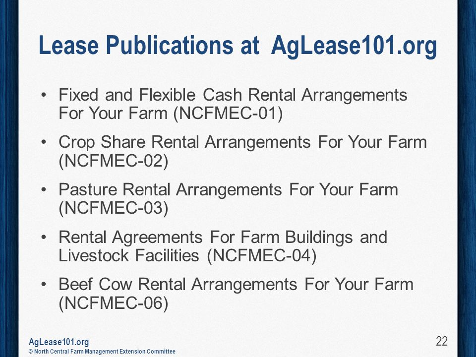 AgLease101.org © North Central Farm Management Extension Committee Lease Publications at AgLease101.org Fixed and Flexible Cash Rental Arrangements For Your Farm (NCFMEC-01) Crop Share Rental Arrangements For Your Farm (NCFMEC-02) Pasture Rental Arrangements For Your Farm (NCFMEC-03) Rental Agreements For Farm Buildings and Livestock Facilities (NCFMEC-04) Beef Cow Rental Arrangements For Your Farm (NCFMEC-06) 22