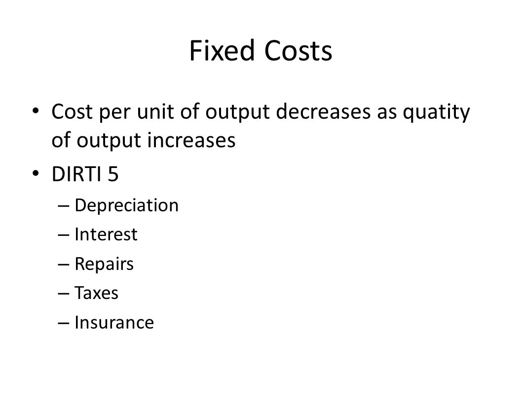 Fixed Costs Cost per unit of output decreases as quatity of output increases DIRTI 5 – Depreciation – Interest – Repairs – Taxes – Insurance