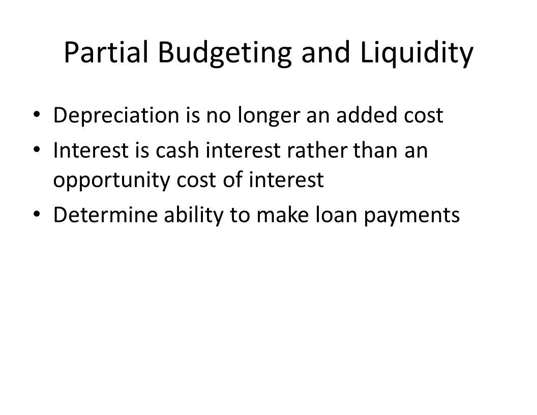 Partial Budgeting and Liquidity Depreciation is no longer an added cost Interest is cash interest rather than an opportunity cost of interest Determine ability to make loan payments