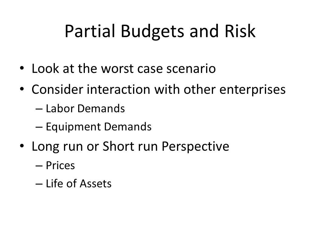 Partial Budgets and Risk Look at the worst case scenario Consider interaction with other enterprises – Labor Demands – Equipment Demands Long run or Short run Perspective – Prices – Life of Assets