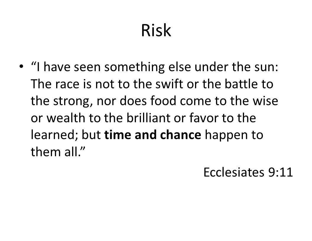Risk I have seen something else under the sun: The race is not to the swift or the battle to the strong, nor does food come to the wise or wealth to the brilliant or favor to the learned; but time and chance happen to them all. Ecclesiates 9:11