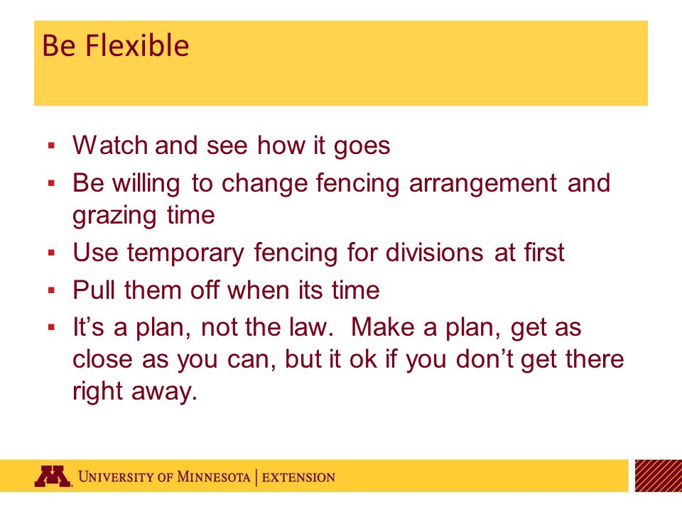 Be Flexible ▪Watch and see how it goes ▪Be willing to change fencing arrangement and grazing time ▪Use temporary fencing for divisions at first ▪Pull