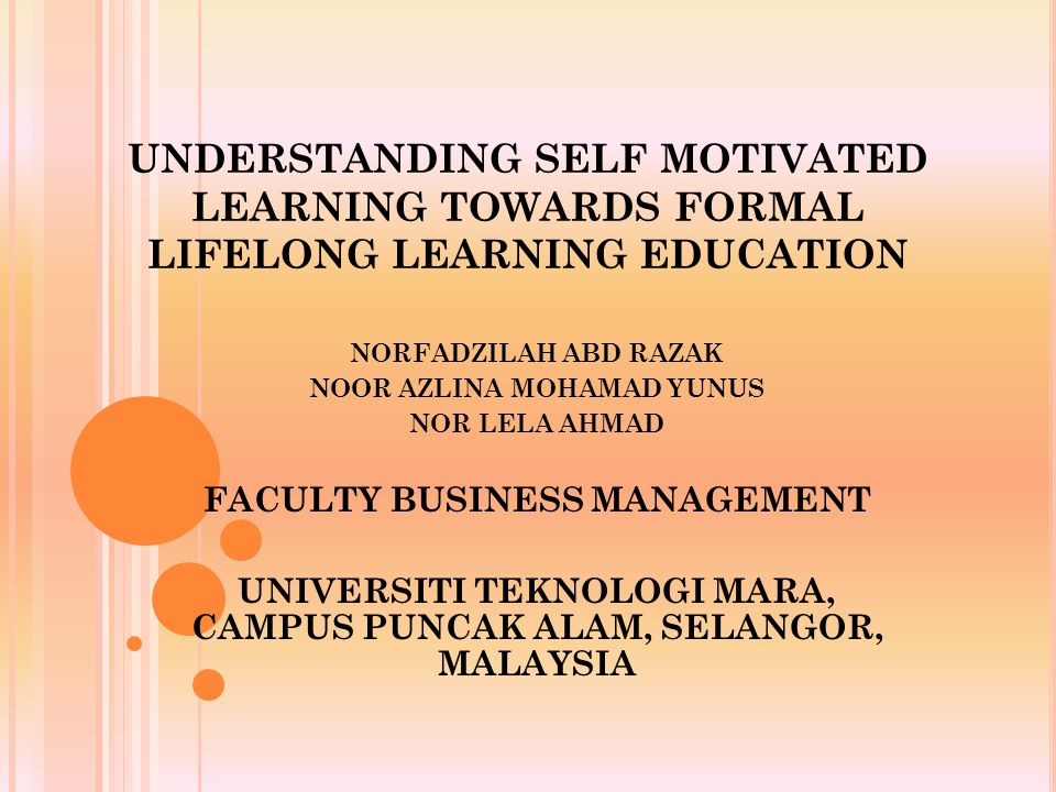 UNDERSTANDING SELF MOTIVATED LEARNING TOWARDS FORMAL LIFELONG LEARNING EDUCATION NORFADZILAH ABD RAZAK NOOR AZLINA MOHAMAD YUNUS NOR LELA AHMAD FACULTY BUSINESS MANAGEMENT UNIVERSITI TEKNOLOGI MARA, CAMPUS PUNCAK ALAM, SELANGOR, MALAYSIA