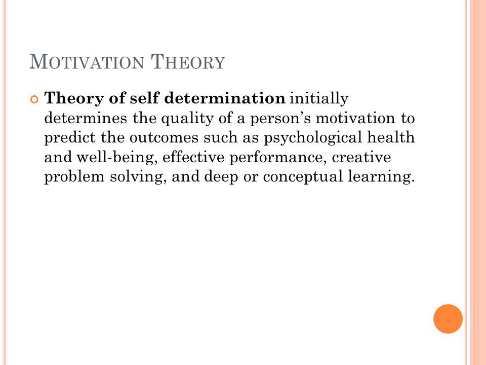 M OTIVATION T HEORY Theory of self determination initially determines the quality of a person's motivation to predict the outcomes such as psychological health and well-being, effective performance, creative problem solving, and deep or conceptual learning.