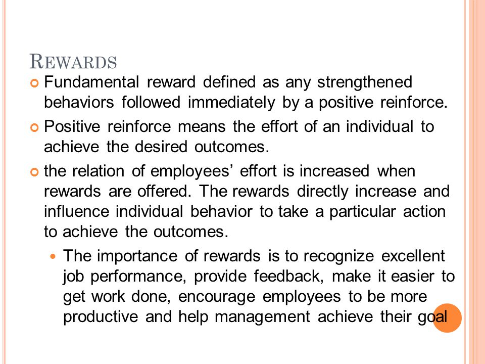 R EWARDS Fundamental reward defined as any strengthened behaviors followed immediately by a positive reinforce.