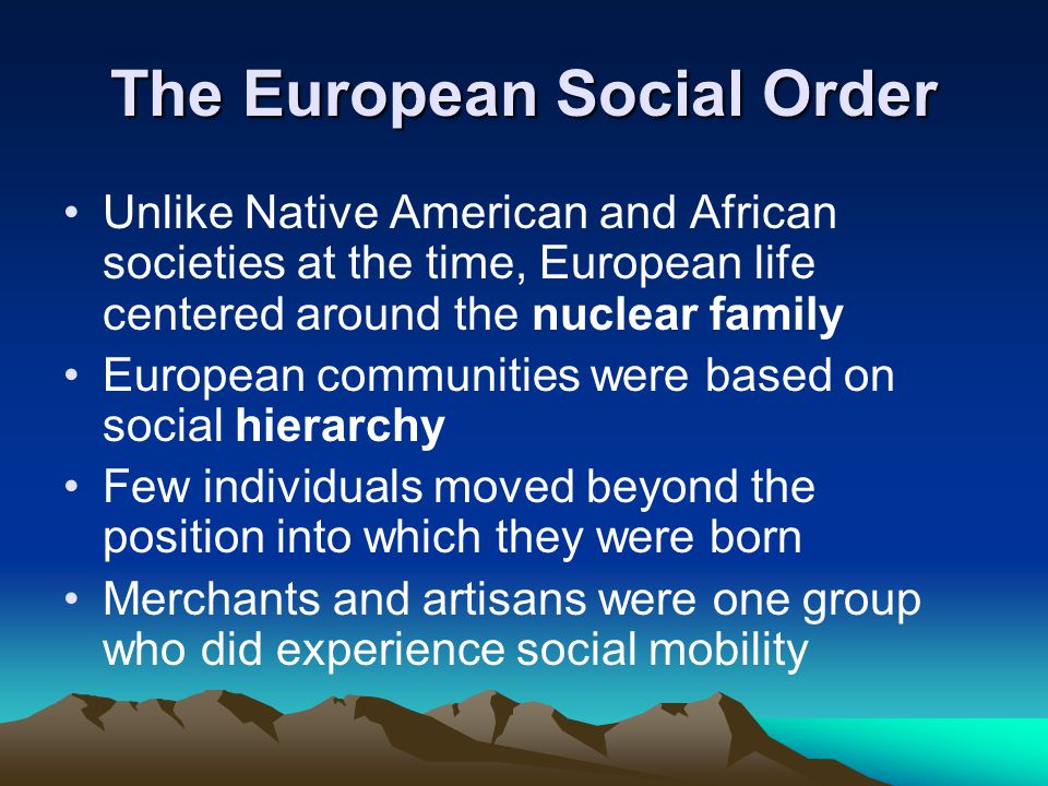 The European Social Order Unlike Native American and African societies at the time, European life centered around the nuclear family European communities were based on social hierarchy Few individuals moved beyond the position into which they were born Merchants and artisans were one group who did experience social mobility