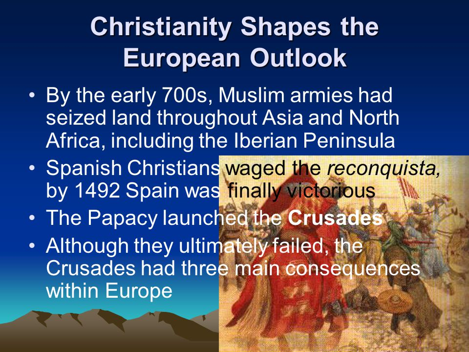 Christianity Shapes the European Outlook By the early 700s, Muslim armies had seized land throughout Asia and North Africa, including the Iberian Peninsula Spanish Christians waged the reconquista, by 1492 Spain was finally victorious The Papacy launched the Crusades Although they ultimately failed, the Crusades had three main consequences within Europe