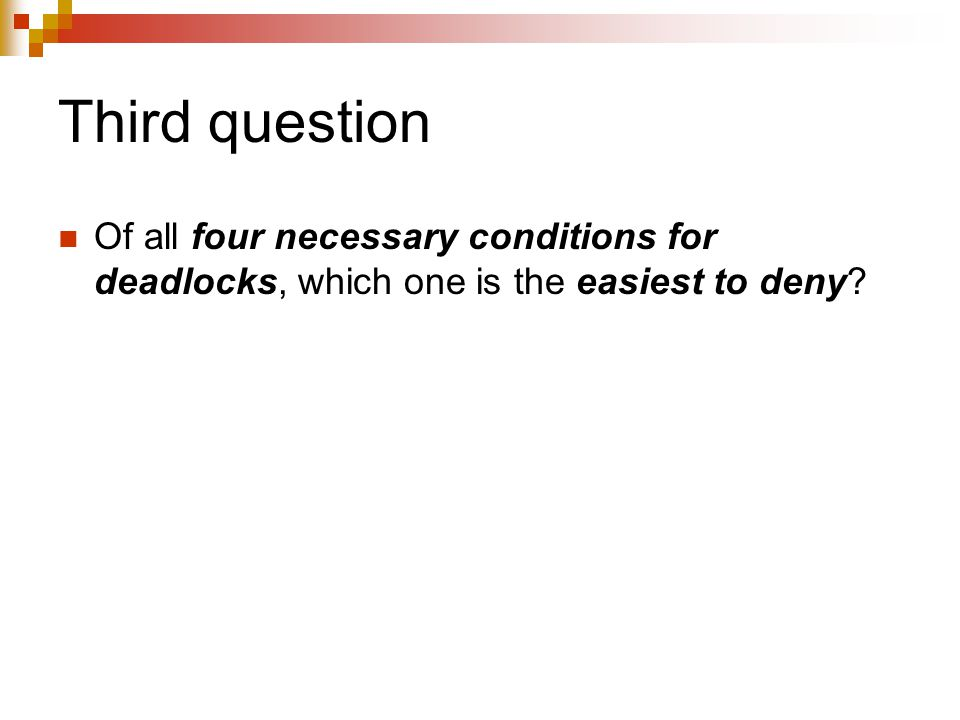 Third question Of all four necessary conditions for deadlocks, which one is the easiest to deny?