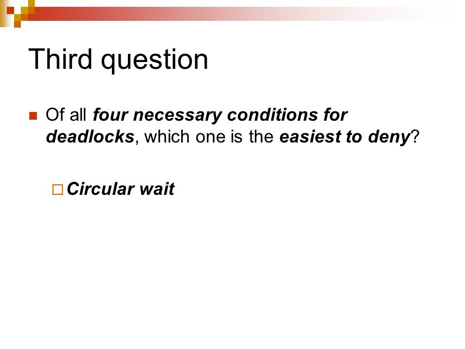 Third question Of all four necessary conditions for deadlocks, which one is the easiest to deny.