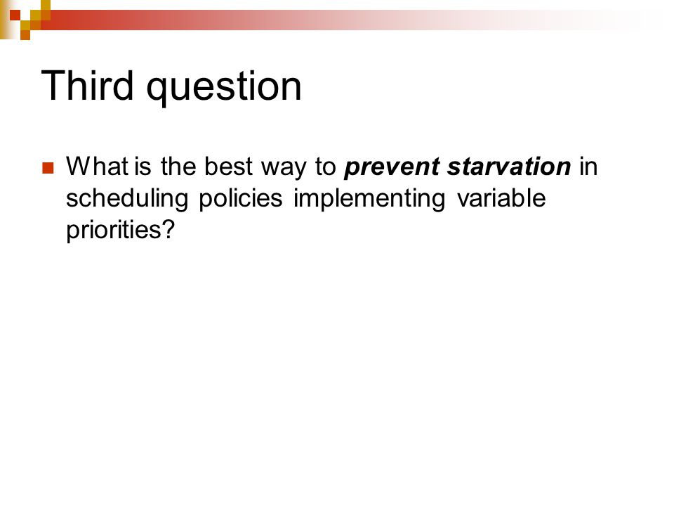Third question What is the best way to prevent starvation in scheduling policies implementing variable priorities?