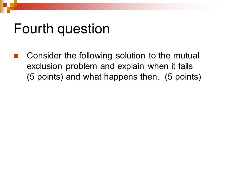 Fourth question Consider the following solution to the mutual exclusion problem and explain when it fails (5 points) and what happens then. (5 points)