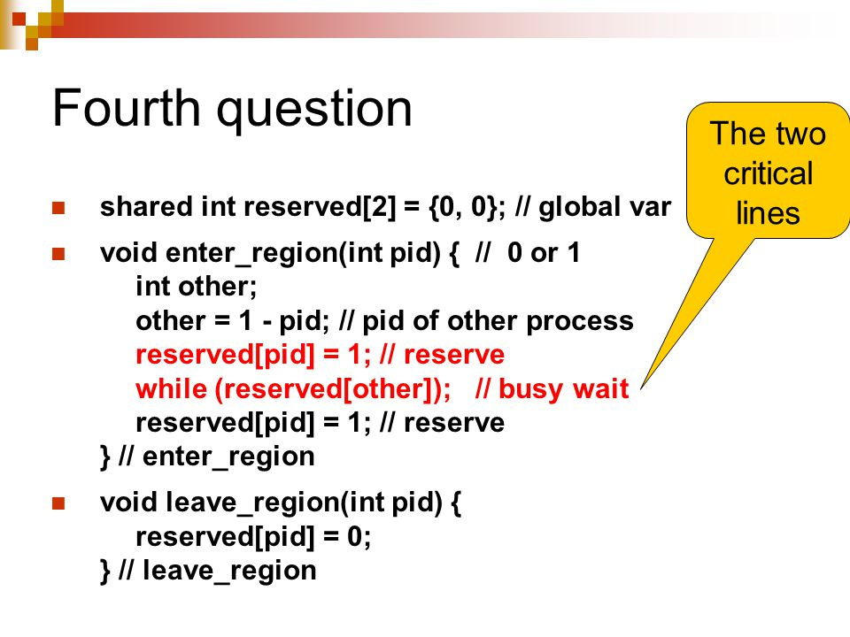 Fourth question shared int reserved[2] = {0, 0}; // global var void enter_region(int pid) { // 0 or 1 int other; other = 1 - pid; // pid of other process reserved[pid] = 1; // reserve while (reserved[other]);// busy wait reserved[pid] = 1; // reserve } // enter_region void leave_region(int pid) { reserved[pid] = 0; } // leave_region The two critical lines