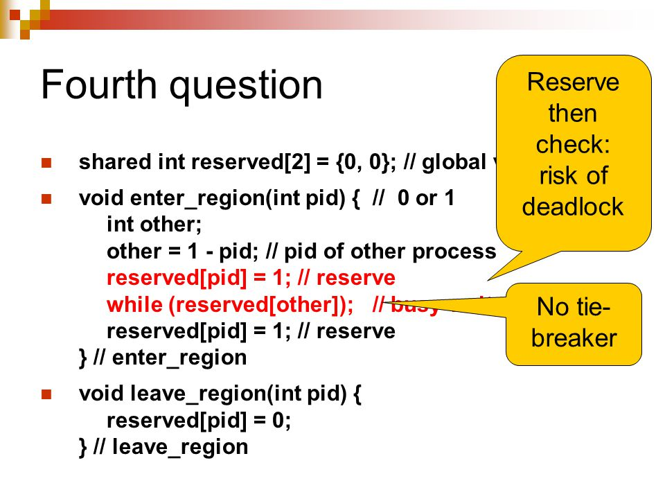 Fourth question shared int reserved[2] = {0, 0}; // global var void enter_region(int pid) { // 0 or 1 int other; other = 1 - pid; // pid of other proc