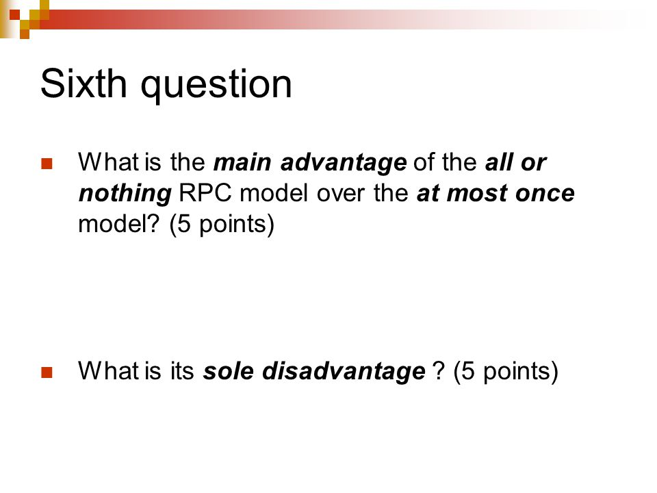 Sixth question What is the main advantage of the all or nothing RPC model over the at most once model? (5 points) What is its sole disadvantage ? (5 p