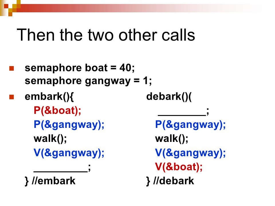Then the two other calls semaphore boat = 40; semaphore gangway = 1; embark(){debark()( P(&boat); ________; P(&gangway); P(&gangway); walk(); walk(); V(&gangway); V(&gangway); _________; V(&boat); } //embark} //debark