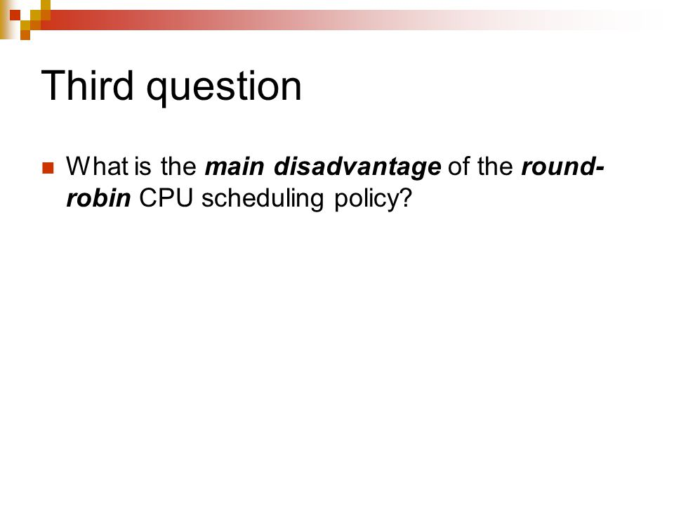 Third question What is the main disadvantage of the round- robin CPU scheduling policy