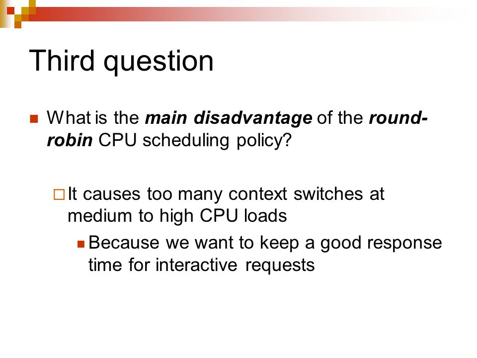 Third question What is the main disadvantage of the round- robin CPU scheduling policy?  It causes too many context switches at medium to high CPU lo