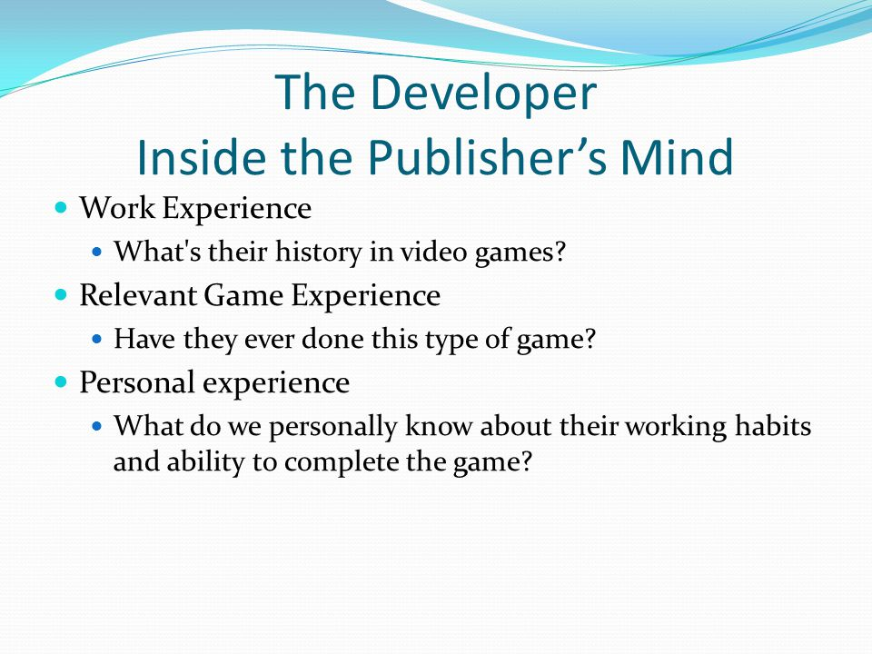 The Developer Inside the Publisher's Mind Work Experience What's their history in video games? Relevant Game Experience Have they ever done this type