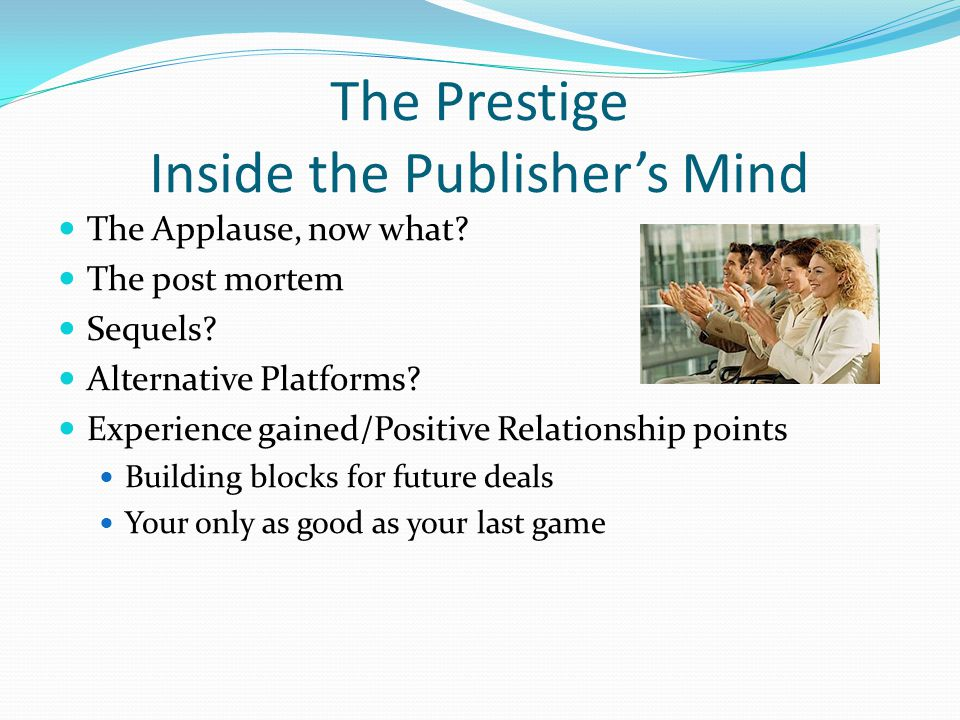 The Prestige Inside the Publisher's Mind The Applause, now what? The post mortem Sequels? Alternative Platforms? Experience gained/Positive Relationsh