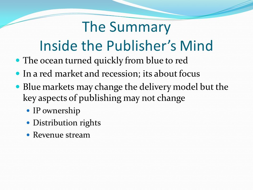 The Summary Inside the Publisher's Mind The ocean turned quickly from blue to red In a red market and recession; its about focus Blue markets may change the delivery model but the key aspects of publishing may not change IP ownership Distribution rights Revenue stream