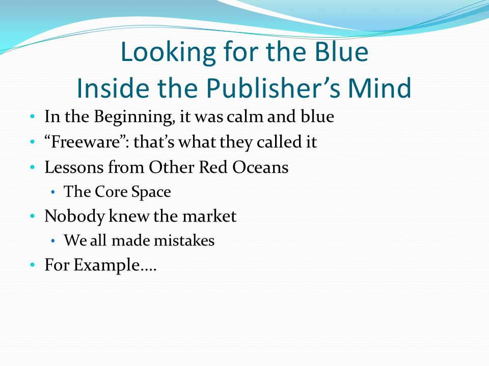 Looking for the Blue Inside the Publisher's Mind In the Beginning, it was calm and blue Freeware : that's what they called it Lessons from Other Red Oceans The Core Space Nobody knew the market We all made mistakes For Example….