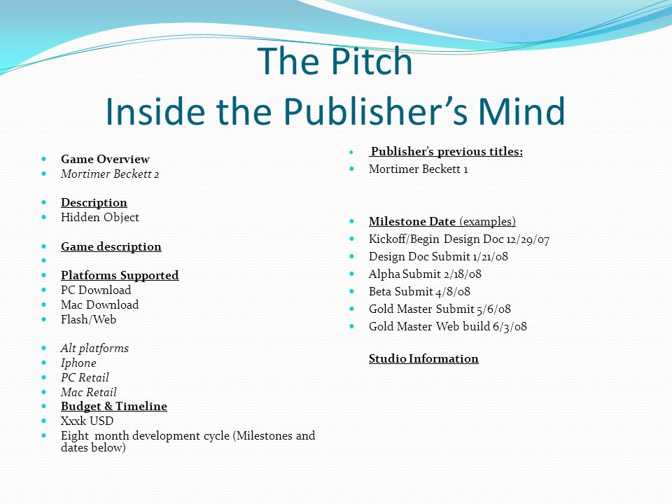 The Pitch Inside the Publisher's Mind Game Overview Mortimer Beckett 2 Description Hidden Object Game description Platforms Supported PC Download Mac Download Flash/Web Alt platforms Iphone PC Retail Mac Retail Budget & Timeline Xxxk USD Eight month development cycle (Milestones and dates below) Publisher's previous titles: Mortimer Beckett 1 Milestone Date (examples) Kickoff/Begin Design Doc 12/29/07 Design Doc Submit 1/21/08 Alpha Submit 2/18/08 Beta Submit 4/8/08 Gold Master Submit 5/6/08 Gold Master Web build 6/3/08 Studio Information
