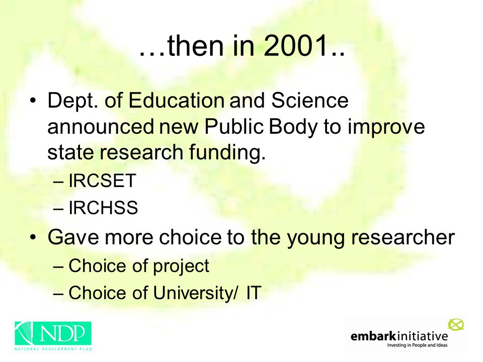 …then in 2001.. Dept. of Education and Science announced new Public Body to improve state research funding. –IRCSET –IRCHSS Gave more choice to the yo