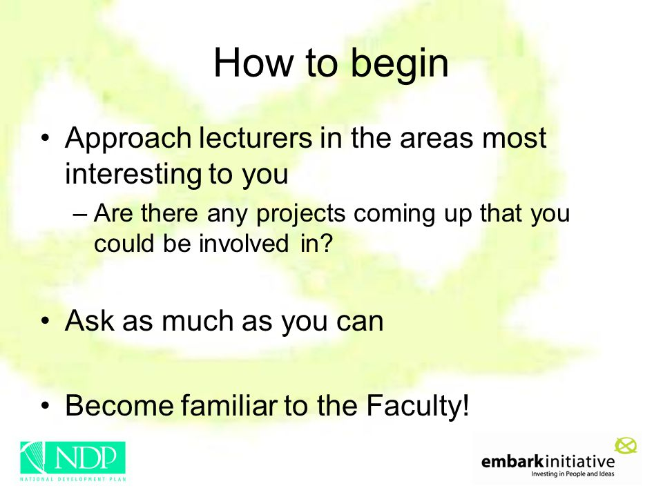 How to begin Approach lecturers in the areas most interesting to you –Are there any projects coming up that you could be involved in? Ask as much as y